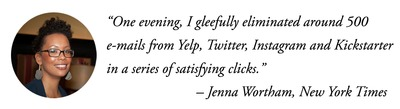 """One evening, I gleefully eliminated around 500 e-mails from Yelp, Twitter, Instagram and Kickstarter in a series of satisfying clicks."" – Jenna Wortham, NY Times"