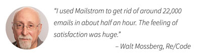 """I used Mailstrom to get rid of around 22,000 emails in about half an hour. The feeling of satisfaction was huge."" – Walt Mossberg, Wall Street Journal"